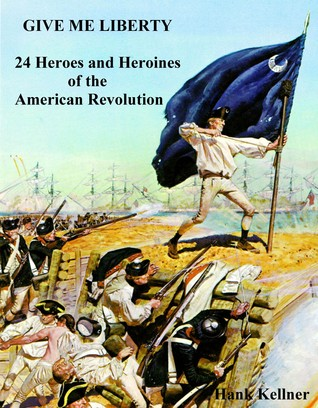 Give Me Liberty: 24 Heroes and Heroines of the American Revolution Hank Kellner