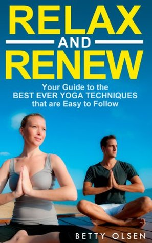 Relax and Renew: Your Guide to the Best Ever Yoga Techniques that are Easy to Follow  by  Betty Olsen
