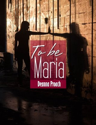 To be Maria  by  Deanna Proach