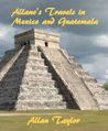 Allano's Travels in Mexico and Guatemala