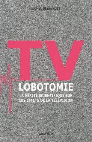 TV LOBOTOMIE - La vérité scientifique sur les effets de la télévision Michel Desmurget