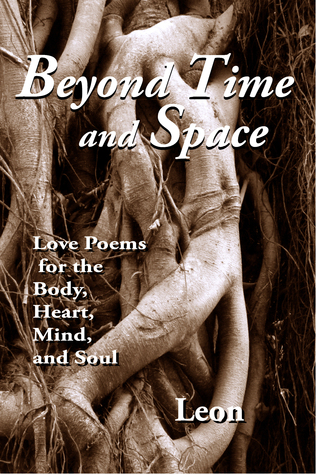 Beyond Time and Space: Love Poems for the Body, Heart, Mind and Soul  by  Leon
