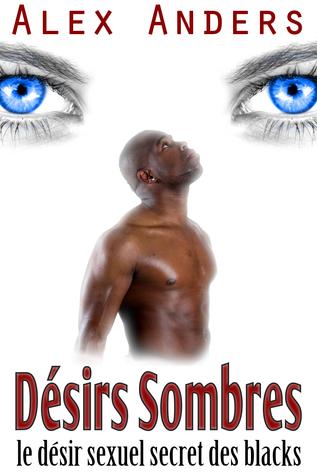 Désirs sombres: le désir sexuel secret des blacks  by  Alex Anders