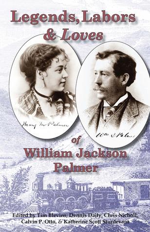 Legends, Labors & Loves: William Jackson Palmer, 1836—1909  by  Tim Blevins
