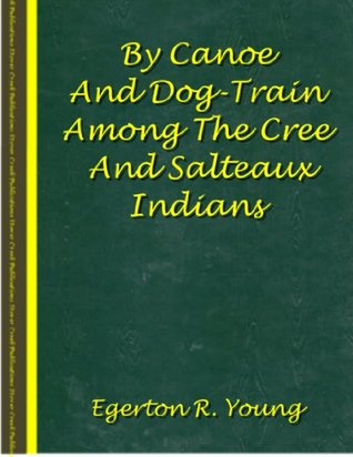 By Canoe And Dog-Train Among The Cree And Salteaux Indians Egerton Ryerson Young