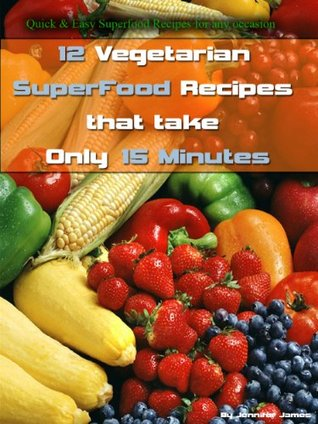 12 Vegetarian SuperFood Recipes That Take Only 15 Minutes  by  Jennifer James