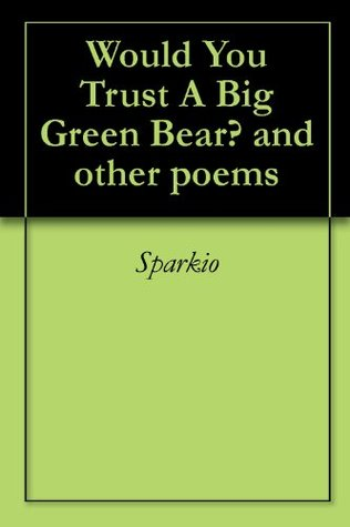 Would You Trust A Big Green Bear? and other poems SPARKIO