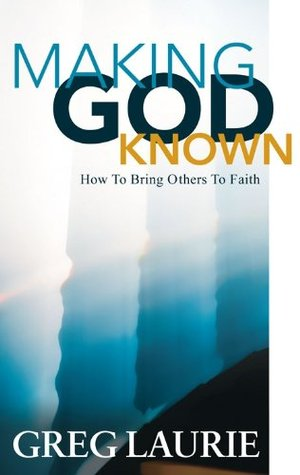 Making God Known How to Bring Others to Faith  by  Greg Laurie