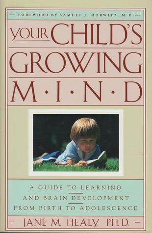 Your Childs Growing Mind: A Guide to Learning and Brain Development from Birth to Adolescence  by  Jane M. Healy