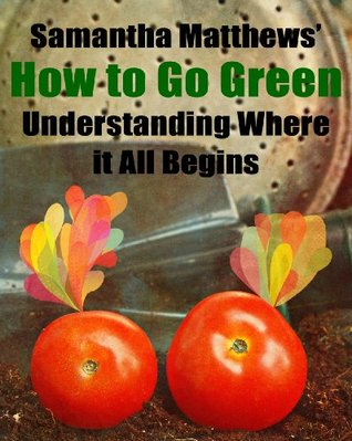 How to Go Green: Understanding Where it All Begins  by  Samantha Matthews