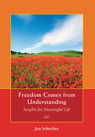 Freedom Comes from Understanding: Insights for Meaningful Life Jon Schreiber