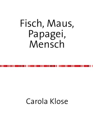 Fisch, Maus, Papagei,Mensch Carola Klose