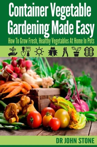 Container Vegetable Gardening Made Easy: How To Grow Fresh, Healthy Vegetables At Home In Pots John Stone