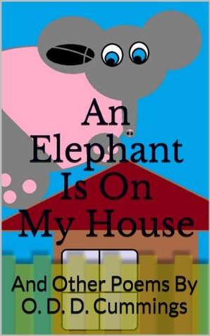 An Elephant Is On My House: And Other Poems By O. D. D. Cummings (2014)