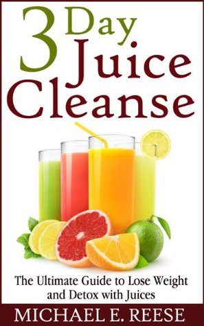 3 Day Juice Cleanse: The Ultimate Guide to Lose Weight and Detox with Juices Michael E. Reese