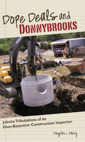 Dope Deals and Donnybrooks: Jobsite Tribulations of an Over-Retentive Construction Inspector  by  Douglas Emery
