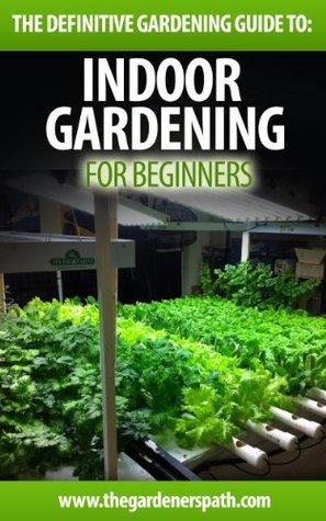 Indoor Gardening: The Definitive Guide To Indoor Gardening For Beginners.  by  Gloria Fields