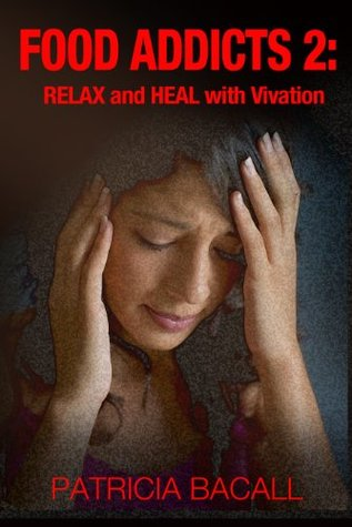 Food Addicts 2: Relax and Heal with Vivation  by  Patricia Bacall