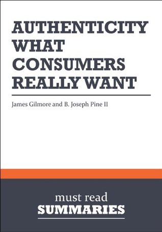 Summary: Authenticity  by  James Gilmore and B. Joseph Pine II: What Consumers Really Want by Must Read Summaries