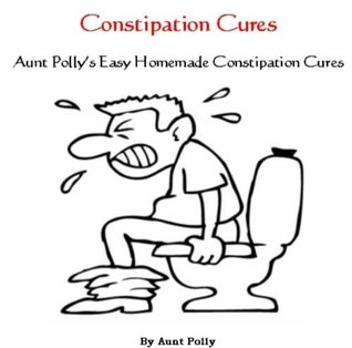 Constipation Cures - Aunt Pollys Easy Homemade Constipation Cures - Constipation Remedies  by  Aunt Polly