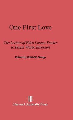 One First Love: The Letters of Ellen Louisa Tucker to Ralph Waldo Emerson  by  Ellen Louisa Tucker
