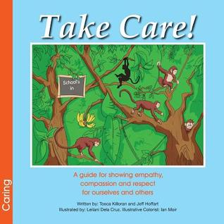 Take Care! a Guide for Showing Empathy, Compassion and Respect for Ourselves and Others  by  Tosca Killoran