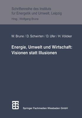 Energie, Umwelt Und Wirtschaft: Visionen Statt Illusionen Wolfgang Brune