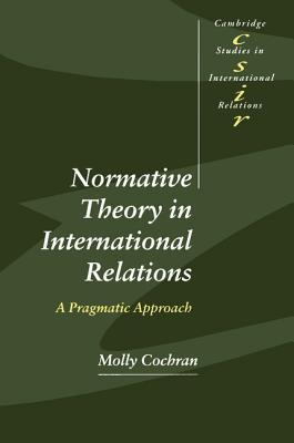Normative Theory in International Relations: A Pragmatic Approach Molly Cochran