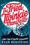 The Fried Twinkie Manifesto: and other tales of disaster and damnation