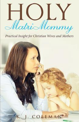 Holy Matrimommy: Practical Insight for Christian Wives and Mothers  by  K J Coleman