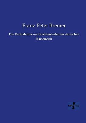 Die Rechtslehrer Und Rechtsschulen Im Romischen Kaiserreich  by  Franz Peter Bremer