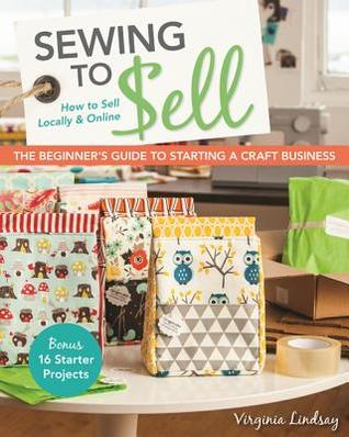 Sewing to Sell the Beginner's Guide to Starting a Craft Business by Virginia Lindsay