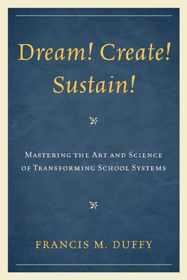 Dream! Create! Sustain!: Mastering the Art and Science of Transforming School Systems Francis Duffy