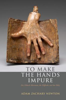 To Make the Hands Impure: Art, Ethical Adventure, the Difficult and the Holy  by  Adam Zachary Newton