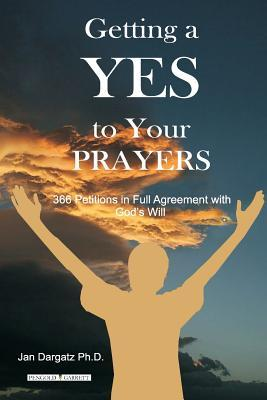 Getting a Yes to Your Prayers: 366 Petitions in Full Agreement Jan L. Dargatz