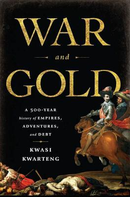 War and Gold: A 500-Year History of Empires, Adventures, and Debt