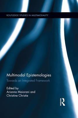 Multimodal Epistemologies: Towards an Integrated Framework: Towards an Integrated Framework  by  Arianna Maiorani