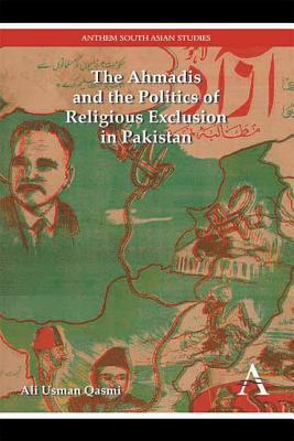 The Ahmadis and the Politics of Religious Exclusion in Pakistan Ali Usman Qasmi