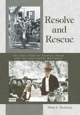 Resolve and Rescue: The True Story of Frances Drake and the Antislavery Movement Mark C.  Bodanza