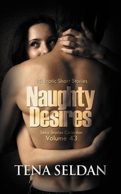 Naughty Desires: 10 Erotic Short Stories Tena Seldan