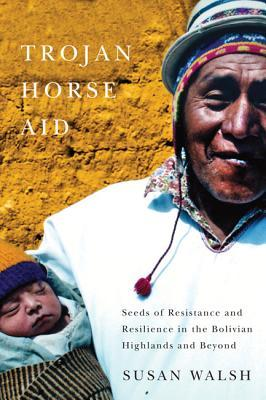 Trojan-Horse Aid: Seeds of Resistance and Resilience in the Bolivian Highlands and Beyond Susan Walsh