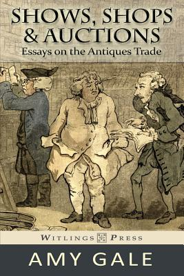 Shows, Shops & Auctions: Essays on the Antiques Trade Amy Gale
