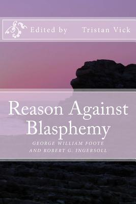 Reason Against Blasphemy: G.W. Foote and Robert G. Ingersoll on Blasphemy Tristan Vick