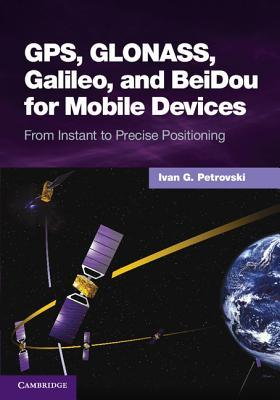 GPS, Glonass, Galileo, and Beidou for Mobile Devices: From Instant to Precise Positioning  by  Ivan G. Petrovski