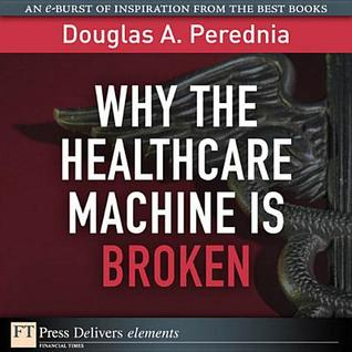 Why the Healthcare Machine Is Broken  by  Douglas A. Perednia