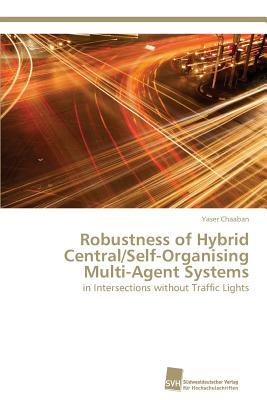 Robustness of Hybrid Central/Self-Organising Multi-Agent Systems  by  Chaaban Yaser