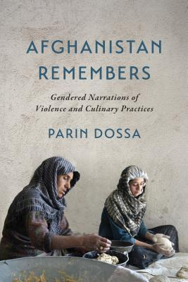 Afghanistan Remembers: Gendered Narrations of Violence and Culinary Practices  by  Parin Dossa