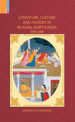 Literature, Culture and History in Mughal North India, 1550-1800 Sandhya Sharma