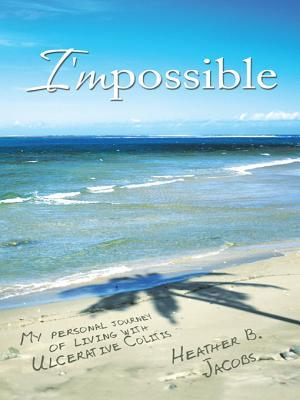 Impossible: My Personal Journey of Living with Ulcerative Colitis Heather B Jacobs