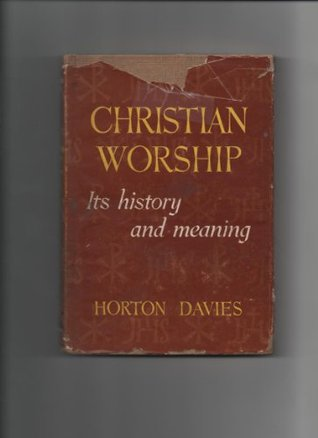 Christian worship,: Its history and meaning Horton Davies